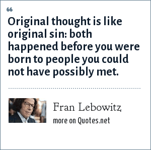 Fran Lebowitz: Original thought is like original sin: both happened before you were born to people you could not have possibly met.