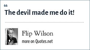 Flip Wilson: The devil made me do it!