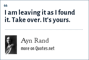 Ayn Rand: I am leaving it as I found it. Take over. It's yours.