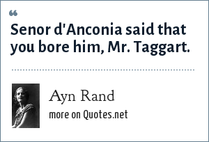 Ayn Rand: Senor d'Anconia said that you bore him, Mr. Taggart.