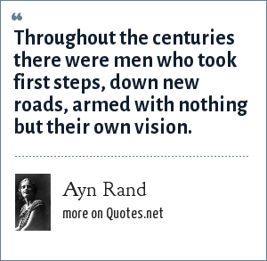 Ayn Rand: Throughout the centuries there were men who took first steps, down new roads, armed with nothing but their own vision.