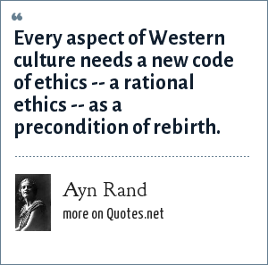 Ayn Rand: Every aspect of Western culture needs a new code of ethics -- a rational ethics -- as a precondition of rebirth.