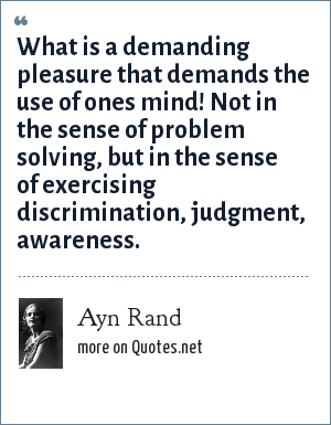 Ayn Rand: What is a demanding pleasure that demands the use of ones mind! Not in the sense of problem solving, but in the sense of exercising discrimination, judgment, awareness.