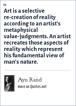 Ayn Rand: Art is a selective re-creation of reality according to an artist's metaphysical value-judgments. An artist recreates those aspects of reality which represent his fundamental view of man's nature.