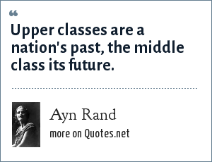 Ayn Rand: Upper classes are a nation's past, the middle class its future.