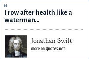 Jonathan Swift: I row after health like a waterman...