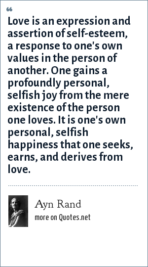 Ayn Rand: Love is an expression and assertion of self-esteem, a response to one's own values in the person of another. One gains a profoundly personal, selfish joy from the mere existence of the person one loves. It is one's own personal, selfish happiness that one seeks, earns, and derives from love.