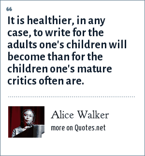 Alice Walker: It is healthier, in any case, to write for the adults one's children will become than for the children one's mature critics often are.