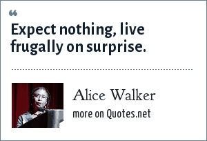 Alice Walker: Expect nothing, live frugally on surprise.