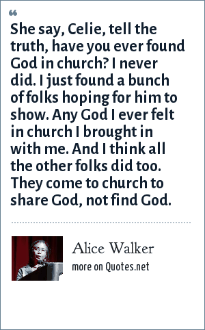 Alice Walker: She say, Celie, tell the truth, have you ever found God in church? I never did. I just found a bunch of folks hoping for him to show. Any God I ever felt in church I brought in with me. And I think all the other folks did too. They come to church to share God, not find God.