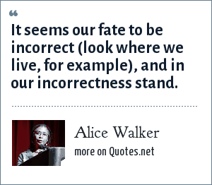 Alice Walker: It seems our fate to be incorrect (look where we live, for example), and in our incorrectness stand.
