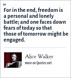 Alice Walker: For in the end, freedom is a personal and lonely battle; and one faces down fears of today so that those of tomorrow might be engaged.