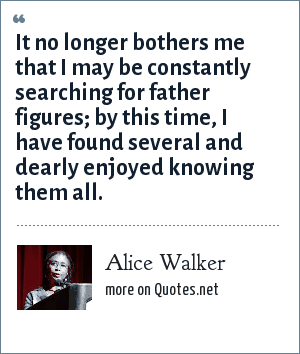 Alice Walker: It no longer bothers me that I may be constantly searching for father figures; by this time, I have found several and dearly enjoyed knowing them all.