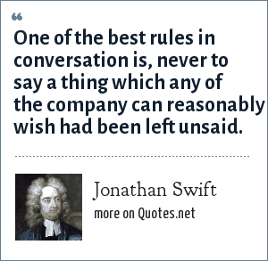 Jonathan Swift: One of the best rules in conversation is, never to say a thing which any of the company can reasonably wish had been left unsaid.