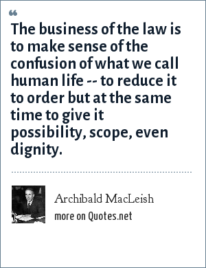 Archibald MacLeish: The business of the law is to make sense of the confusion of what we call human life -- to reduce it to order but at the same time to give it possibility, scope, even dignity.