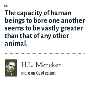 H.L. Mencken: The capacity of human beings to bore one another seems to be vastly greater than that of any other animal.