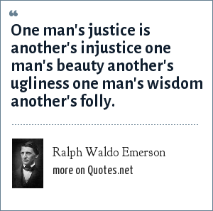Ralph Waldo Emerson: One man's justice is another's injustice one man's beauty another's ugliness one man's wisdom another's folly.