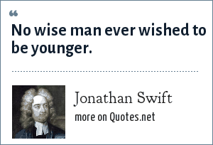 Jonathan Swift: No wise man ever wished to be younger.