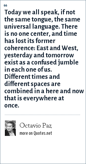 Octavio Paz: Today we all speak, if not the same tongue, the same universal language. There is no one center, and time has lost its former coherence: East and West, yesterday and tomorrow exist as a confused jumble in each one of us. Different times and different spaces are combined in a here and now that is everywhere at once.