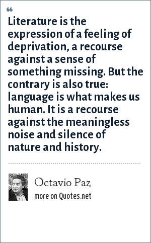 Octavio Paz: Literature is the expression of a feeling of deprivation, a recourse against a sense of something missing. But the contrary is also true: language is what makes us human. It is a recourse against the meaningless noise and silence of nature and history.