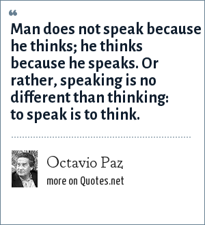 Octavio Paz: Man does not speak because he thinks; he thinks because he speaks. Or rather, speaking is no different than thinking: to speak is to think.