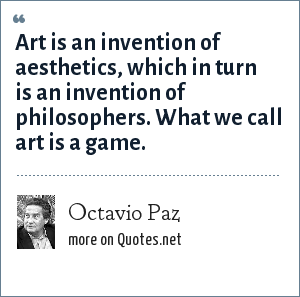 Octavio Paz: Art is an invention of aesthetics, which in turn is an invention of philosophers. What we call art is a game.