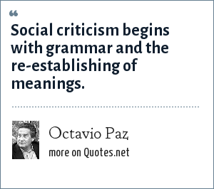 Octavio Paz: Social criticism begins with grammar and the re-establishing of meanings.
