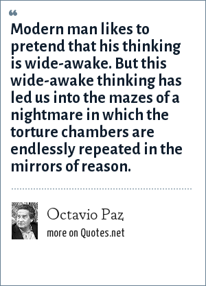 Octavio Paz: Modern man likes to pretend that his thinking is wide-awake. But this wide-awake thinking has led us into the mazes of a nightmare in which the torture chambers are endlessly repeated in the mirrors of reason.