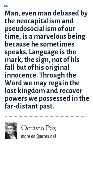 Octavio Paz: Man, even man debased by the neocapitalism and pseudosocialism of our time, is a marvelous being because he sometimes speaks. Language is the mark, the sign, not of his fall but of his original innocence. Through the Word we may regain the lost kingdom and recover powers we possessed in the far-distant past.