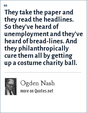 Ogden Nash: They take the paper and they read the headlines. So they've heard of unemployment and they've heard of bread-lines. And they philanthropically cure them all by getting up a costume charity ball.