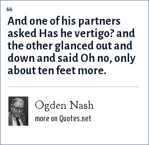 Ogden Nash: And one of his partners asked Has he vertigo? and the other glanced out and down and said Oh no, only about ten feet more.