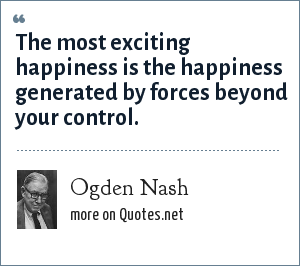Ogden Nash: The most exciting happiness is the happiness generated by forces beyond your control.