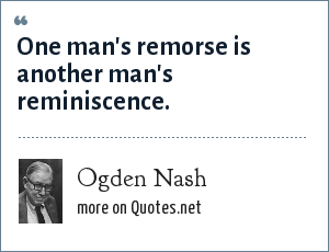 Ogden Nash: One man's remorse is another man's reminiscence.