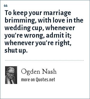 Ogden Nash: To keep your marriage brimming, with love in the wedding cup, whenever you're wrong, admit it; whenever you're right, shut up.