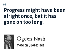 Ogden Nash: Progress might have been alright once, but it has gone on too long.