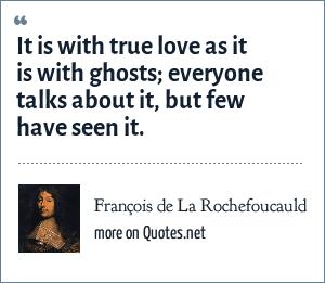 François de La Rochefoucauld: It is with true love as it is with ghosts; everyone talks about it, but few have seen it.