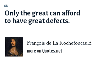 François de La Rochefoucauld: Only the great can afford to have great defects.
