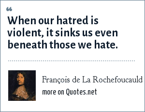 François de La Rochefoucauld: When our hatred is violent, it sinks us even beneath those we hate.