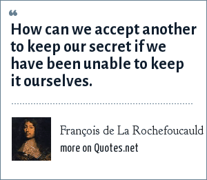François de La Rochefoucauld: How can we accept another to keep our secret if we have been unable to keep it ourselves.
