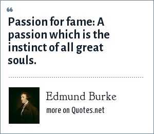 Edmund Burke: Passion for fame: A passion which is the instinct of all great souls.