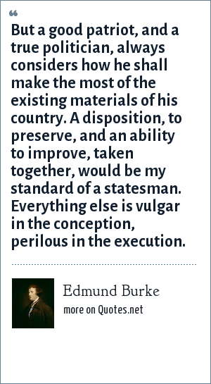 Edmund Burke: But a good patriot, and a true politician, always considers how he shall make the most of the existing materials of his country. A disposition, to preserve, and an ability to improve, taken together, would be my standard of a statesman. Everything else is vulgar in the conception, perilous in the execution.