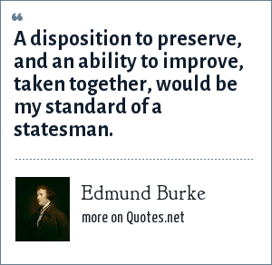 Edmund Burke: A disposition to preserve, and an ability to improve, taken together, would be my standard of a statesman.