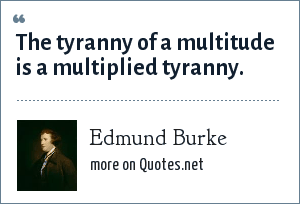 Edmund Burke: The tyranny of a multitude is a multiplied tyranny.