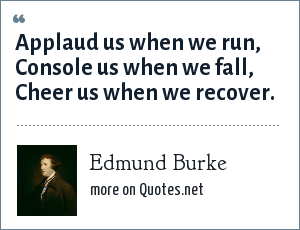 Edmund Burke: Applaud us when we run, Console us when we fall, Cheer us when we recover.