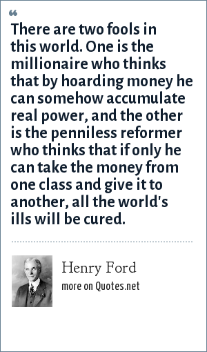 Henry Ford: There are two fools in this world. One is the millionaire who thinks that by hoarding money he can somehow accumulate real power, and the other is the penniless reformer who thinks that if only he can take the money from one class and give it to another, all the world's ills will be cured.