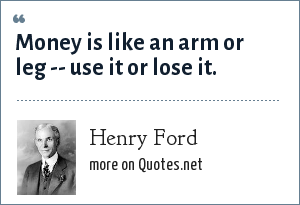 Henry Ford: Money is like an arm or leg -- use it or lose it.