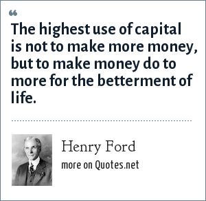 Henry Ford: The highest use of capital is not to make more money, but to make money do to more for the betterment of life.