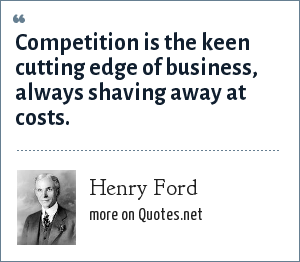 Henry Ford: Competition is the keen cutting edge of business, always shaving away at costs.