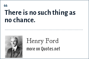Henry Ford: There is no such thing as no chance.