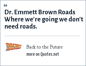 Back to the Future: Dr. Emmett Brown Roads Where we're going we don't need roads.